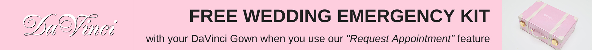 Free Wedding Emergency Kit with your DaVinci Gown when you use our Request Appointment Feature.